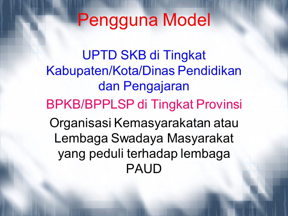 Pengguna Model UPTD SKB di Tingkat Kabupaten/Kota/Dinas Pendidikan dan Pengajaran. BPKB/BPPLSP di Tingkat Provinsi.