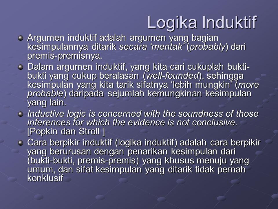 Logika Induktif Argumen induktif adalah argumen yang bagian kesimpulannya ditarik secara 'mentak' (probably) dari premis-premisnya.