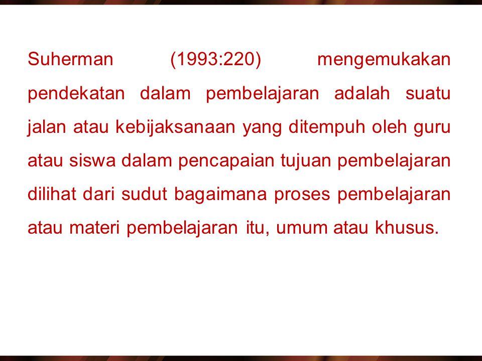 Suherman (1993:220) mengemukakan pendekatan dalam pembelajaran adalah suatu jalan atau kebijaksanaan yang ditempuh oleh guru atau siswa dalam pencapaian tujuan pembelajaran dilihat dari sudut bagaimana proses pembelajaran atau materi pembelajaran itu, umum atau khusus.