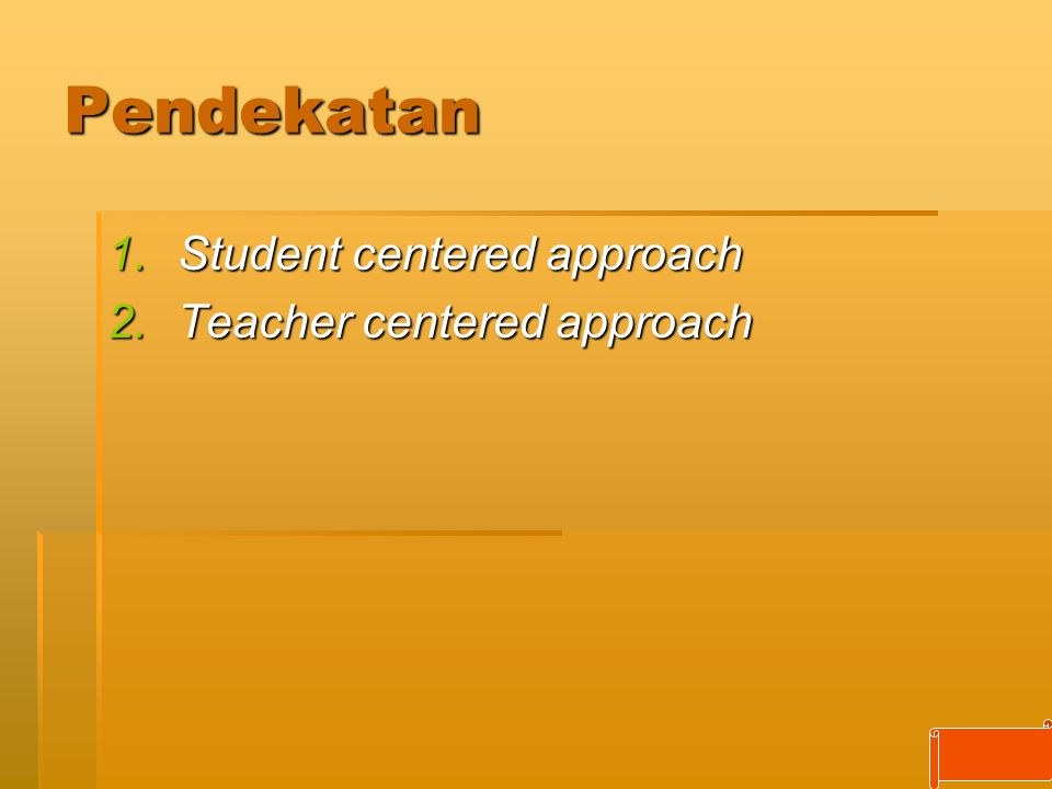 Pendekatan Student centered approach Teacher centered approach