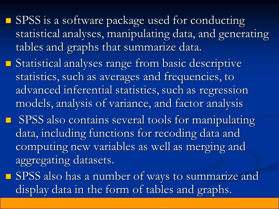 SPSS is a software package used for conducting statistical analyses, manipulating data, and generating tables and graphs that summarize data.