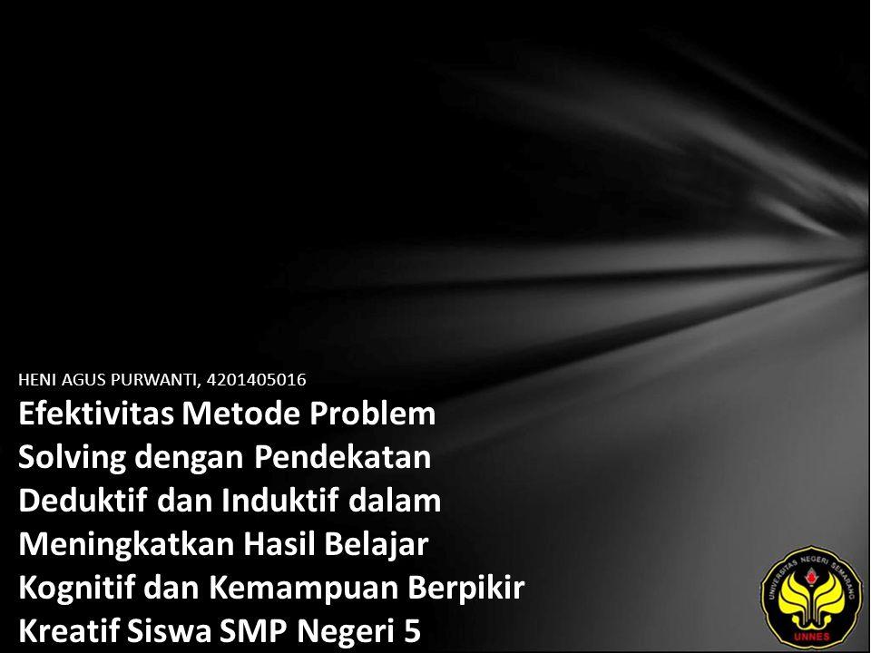 HENI AGUS PURWANTI, 4201405016 Efektivitas Metode Problem Solving dengan Pendekatan Deduktif dan Induktif dalam Meningkatkan Hasil Belajar Kognitif dan Kemampuan Berpikir Kreatif Siswa SMP Negeri 5 Semarang