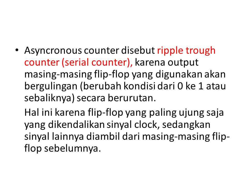Asyncronous counter disebut ripple trough counter (serial counter), karena output masing-masing flip-flop yang digunakan akan bergulingan (berubah kondisi dari 0 ke 1 atau sebaliknya) secara berurutan.