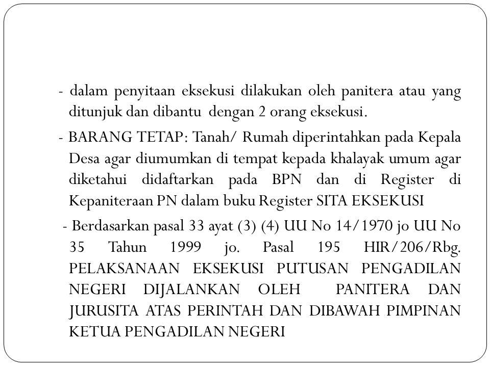 - dalam penyitaan eksekusi dilakukan oleh panitera atau yang ditunjuk dan dibantu dengan 2 orang eksekusi. - BARANG TETAP: Tanah/ Rumah diperintahkan pada Kepala Desa agar diumumkan di tempat kepada khalayak umum agar diketahui didaftarkan pada BPN dan di Register di Kepaniteraan PN dalam buku Register SITA EKSEKUSI - Berdasarkan pasal 33 ayat (3) (4) UU No 14/1970 jo UU No 35 Tahun 1999 jo. Pasal 195 HIR/206/Rbg. PELAKSANAAN EKSEKUSI PUTUSAN PENGADILAN NEGERI DIJALANKAN OLEH PANITERA DAN JURUSITA ATAS PERINTAH DAN DIBAWAH PIMPINAN KETUA PENGADILAN NEGERI