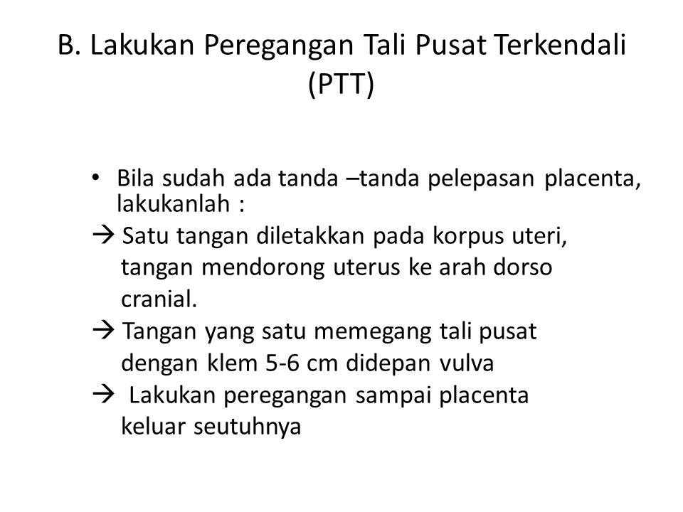 B. Lakukan Peregangan Tali Pusat Terkendali (PTT)