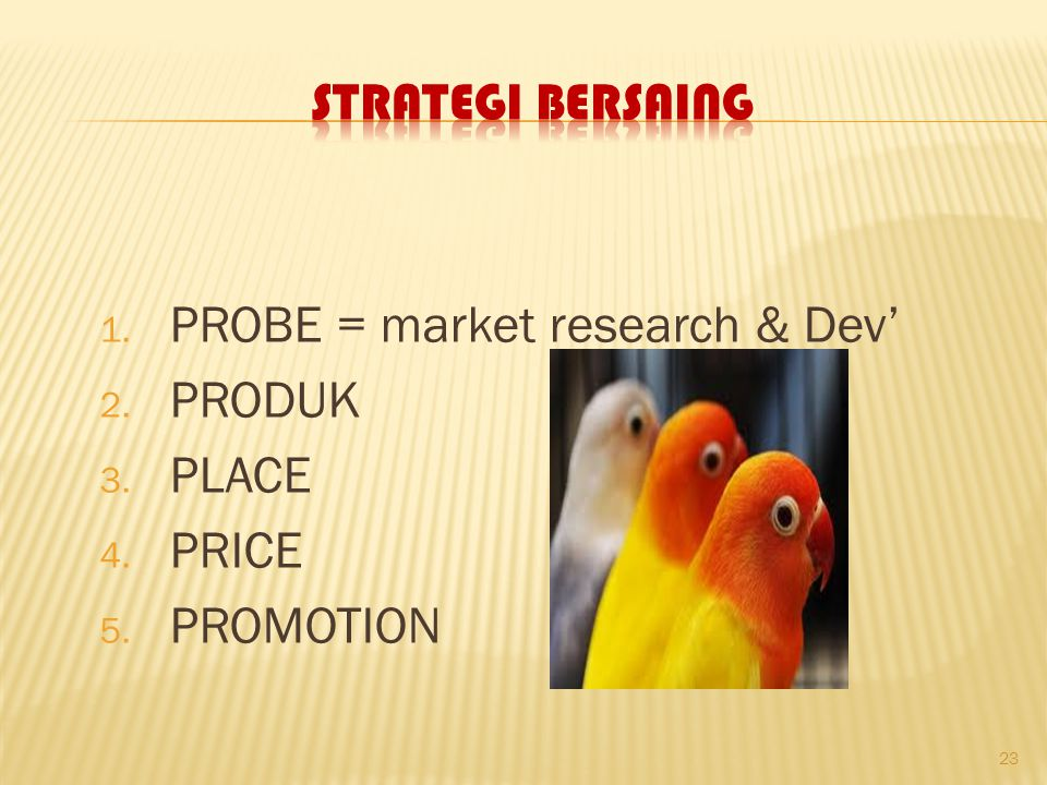 Strategi Bersaing PROBE = market research & Dev' PRODUK PLACE PRICE PROMOTION