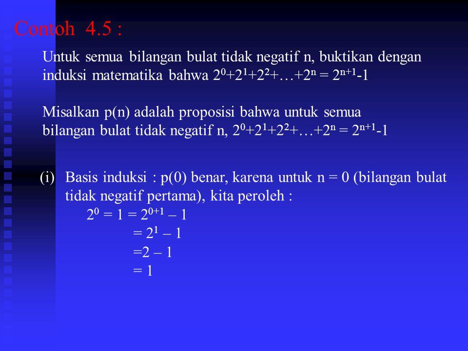 Contoh 4.5 : Untuk semua bilangan bulat tidak negatif n, buktikan dengan. induksi matematika bahwa 20+21+22+…+2n = 2n+1-1.