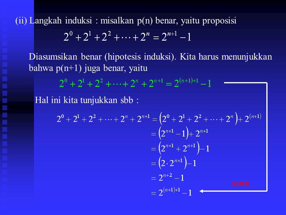 (ii) Langkah induksi : misalkan p(n) benar, yaitu proposisi
