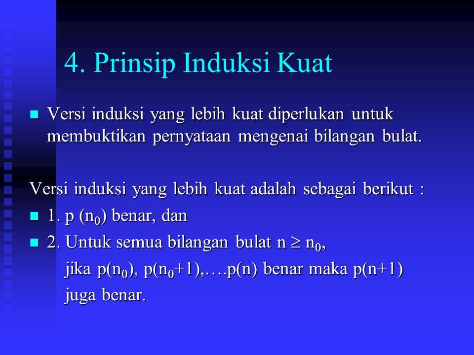 4. Prinsip Induksi Kuat Versi induksi yang lebih kuat diperlukan untuk membuktikan pernyataan mengenai bilangan bulat.