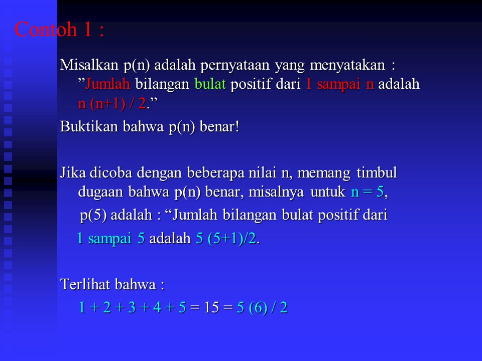 Contoh 1 : Misalkan p(n) adalah pernyataan yang menyatakan : Jumlah bilangan bulat positif dari 1 sampai n adalah n (n+1) / 2.