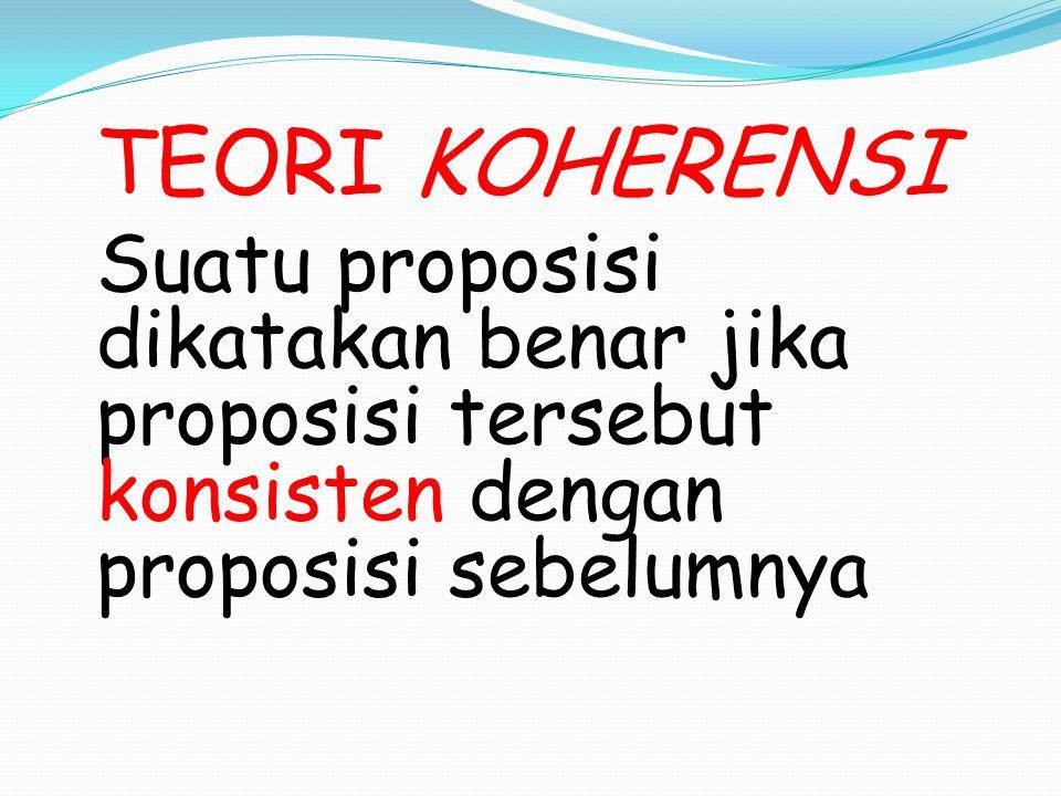 TEORI KOHERENSI Suatu proposisi dikatakan benar jika proposisi tersebut konsisten dengan proposisi sebelumnya