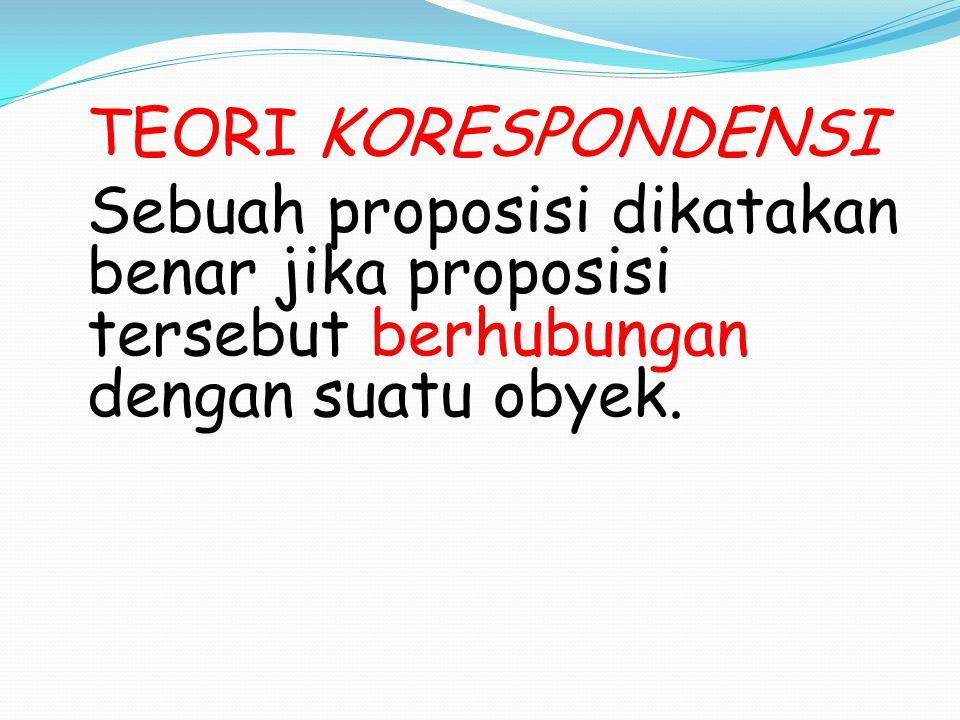 TEORI KORESPONDENSI Sebuah proposisi dikatakan benar jika proposisi tersebut berhubungan dengan suatu obyek.