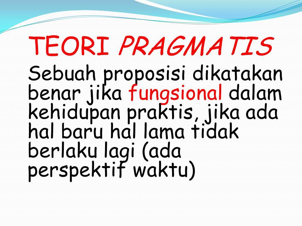 TEORI PRAGMATIS Sebuah proposisi dikatakan benar jika fungsional dalam kehidupan praktis, jika ada hal baru hal lama tidak berlaku lagi (ada perspektif waktu)