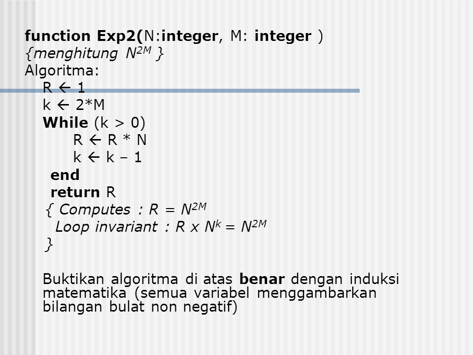 function Exp2(N:integer, M: integer ) {menghitung N2M } Algoritma: R  1 k  2*M While (k > 0) R  R * N k  k – 1 end return R { Computes : R = N2M Loop invariant : R x Nk = N2M } Buktikan algoritma di atas benar dengan induksi matematika (semua variabel menggambarkan bilangan bulat non negatif)
