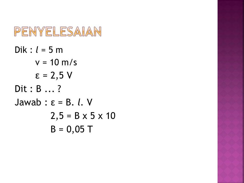 penyelesaian Dit : B ... Jawab : ε = B. l. V 2,5 = B x 5 x 10