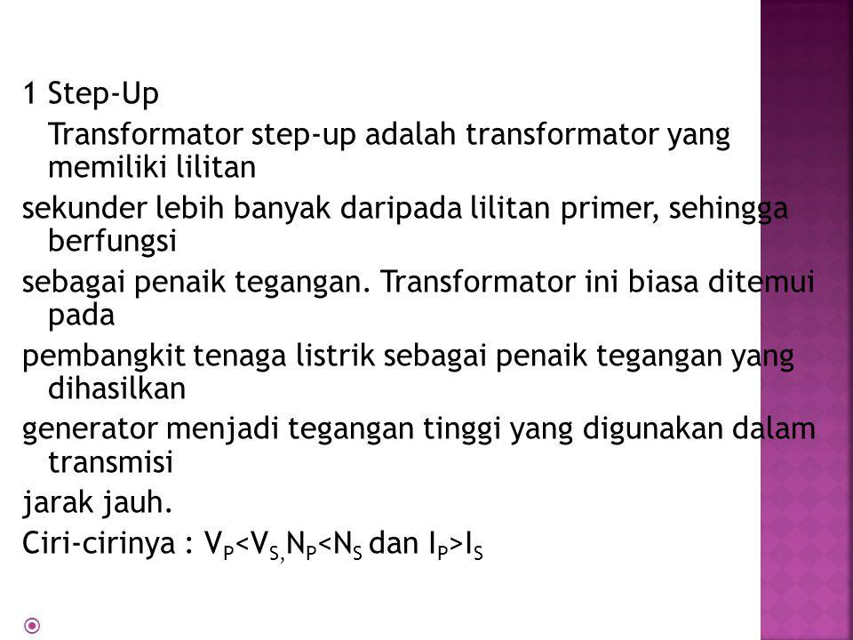 1 Step-Up Transformator step-up adalah transformator yang memiliki lilitan. sekunder lebih banyak daripada lilitan primer, sehingga berfungsi.