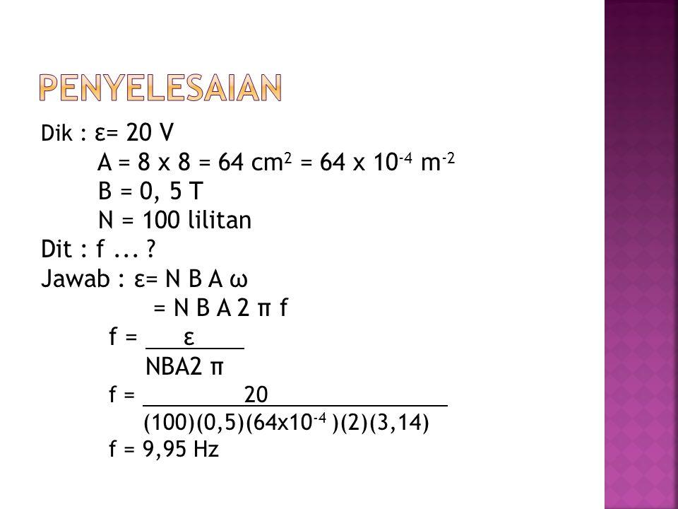 penyelesaian A = 8 x 8 = 64 cm2 = 64 x 10-4 m-2 B = 0, 5 T