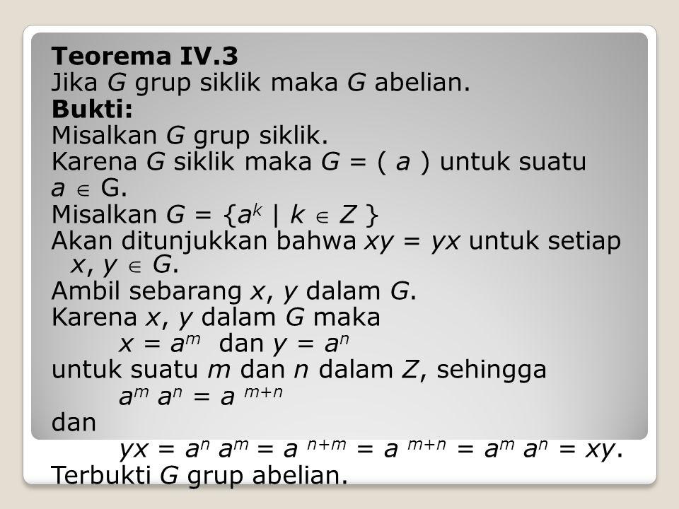 Teorema IV.3 Jika G grup siklik maka G abelian. Bukti: Misalkan G grup siklik. Karena G siklik maka G = ( a ) untuk suatu.