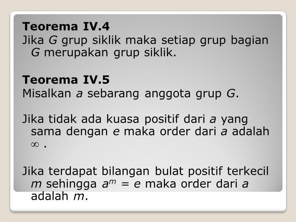 Teorema IV.4 Jika G grup siklik maka setiap grup bagian G merupakan grup siklik. Teorema IV.5. Misalkan a sebarang anggota grup G.