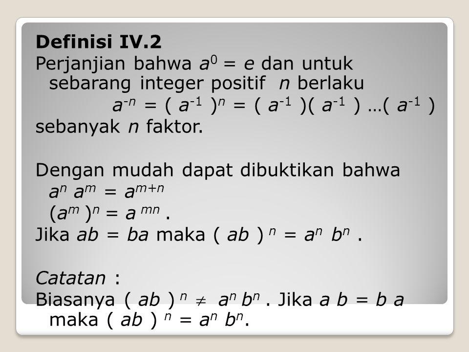 Definisi IV.2 Perjanjian bahwa a0 = e dan untuk sebarang integer positif n berlaku a-n = ( a-1 )n = ( a-1 )( a-1 ) …( a-1 ) sebanyak n faktor.
