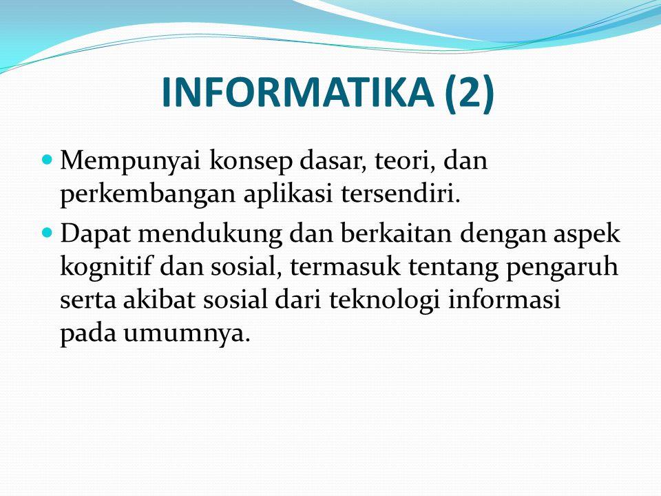INFORMATIKA (2) Mempunyai konsep dasar, teori, dan perkembangan aplikasi tersendiri.