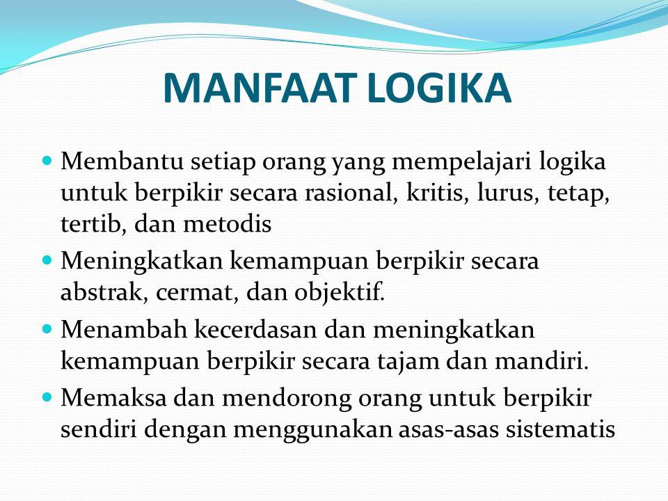 MANFAAT LOGIKA Membantu setiap orang yang mempelajari logika untuk berpikir secara rasional, kritis, lurus, tetap, tertib, dan metodis.