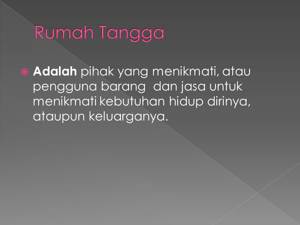 Rumah Tangga Adalah pihak yang menikmati, atau pengguna barang dan jasa untuk menikmati kebutuhan hidup dirinya, ataupun keluarganya.