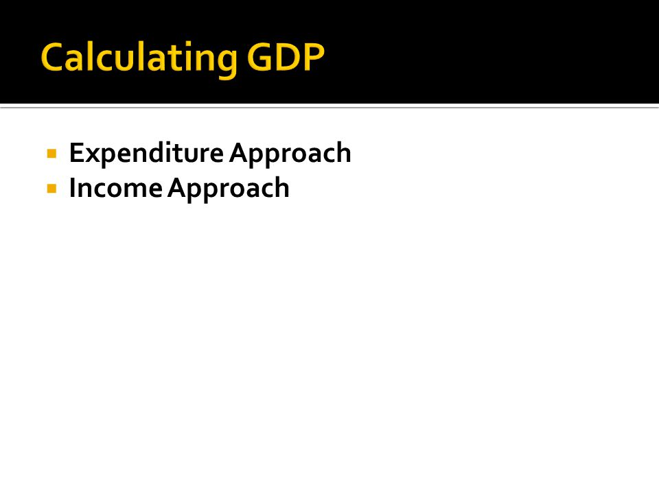 Calculating GDP Expenditure Approach Income Approach