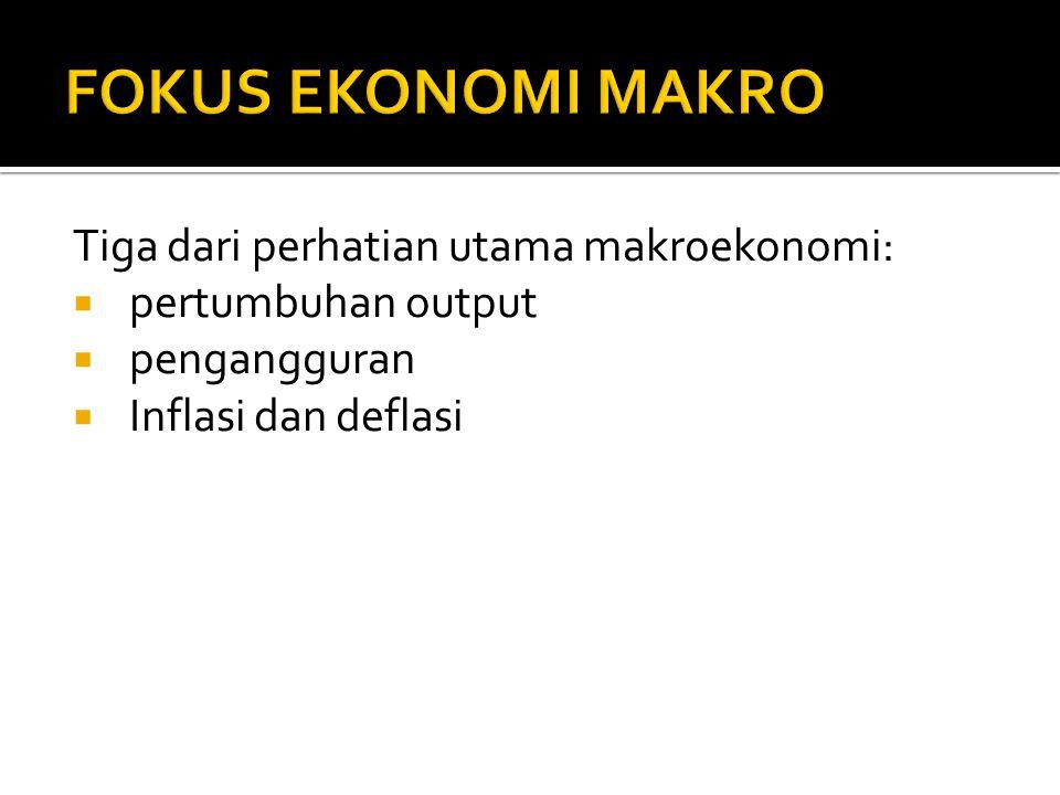 FOKUS EKONOMI MAKRO Tiga dari perhatian utama makroekonomi: