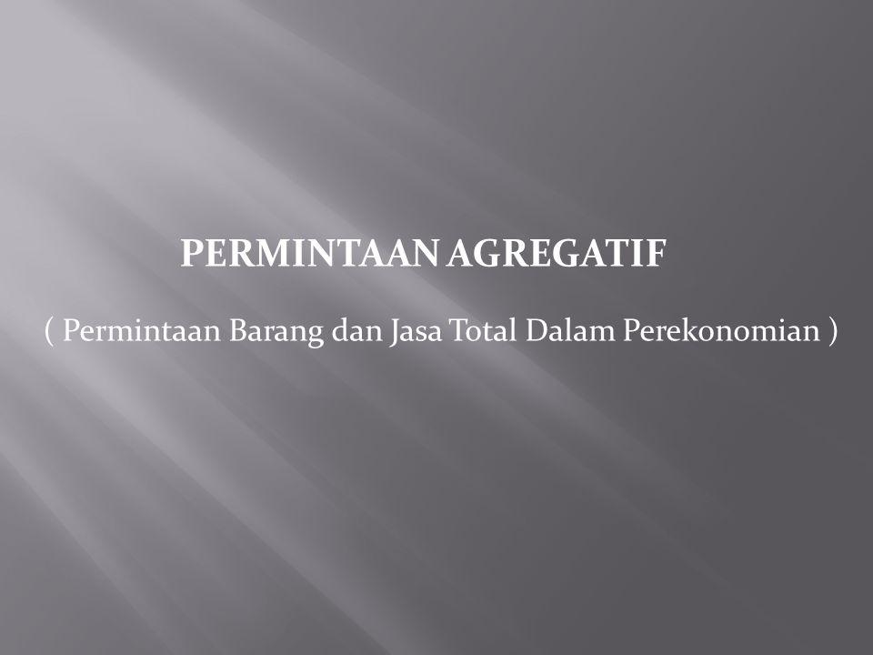 PERMINTAAN AGREGATIF ( Permintaan Barang dan Jasa Total Dalam Perekonomian )