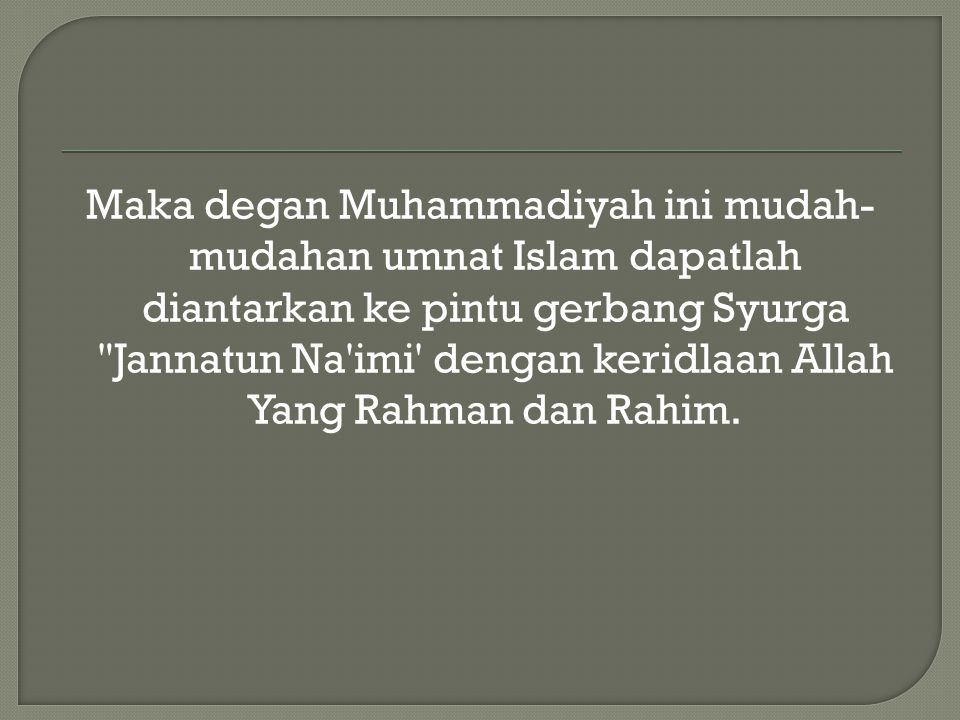 Maka degan Muhammadiyah ini mudah-mudahan umnat Islam dapatlah diantarkan ke pintu gerbang Syurga Jannatun Na imi dengan keridlaan Allah Yang Rahman dan Rahim.