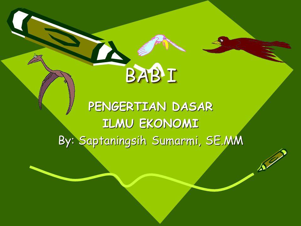 PENGERTIAN DASAR ILMU EKONOMI By: Saptaningsih Sumarmi, SE.MM