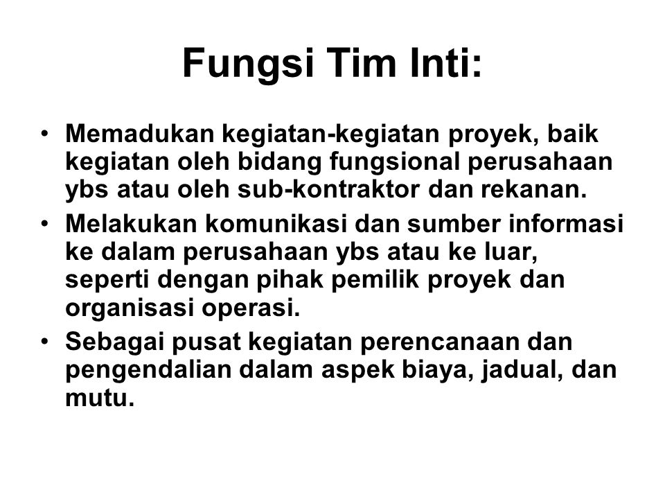 Fungsi Tim Inti: Memadukan kegiatan-kegiatan proyek, baik kegiatan oleh bidang fungsional perusahaan ybs atau oleh sub-kontraktor dan rekanan.