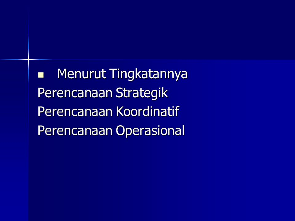 Menurut Tingkatannya Perencanaan Strategik Perencanaan Koordinatif Perencanaan Operasional