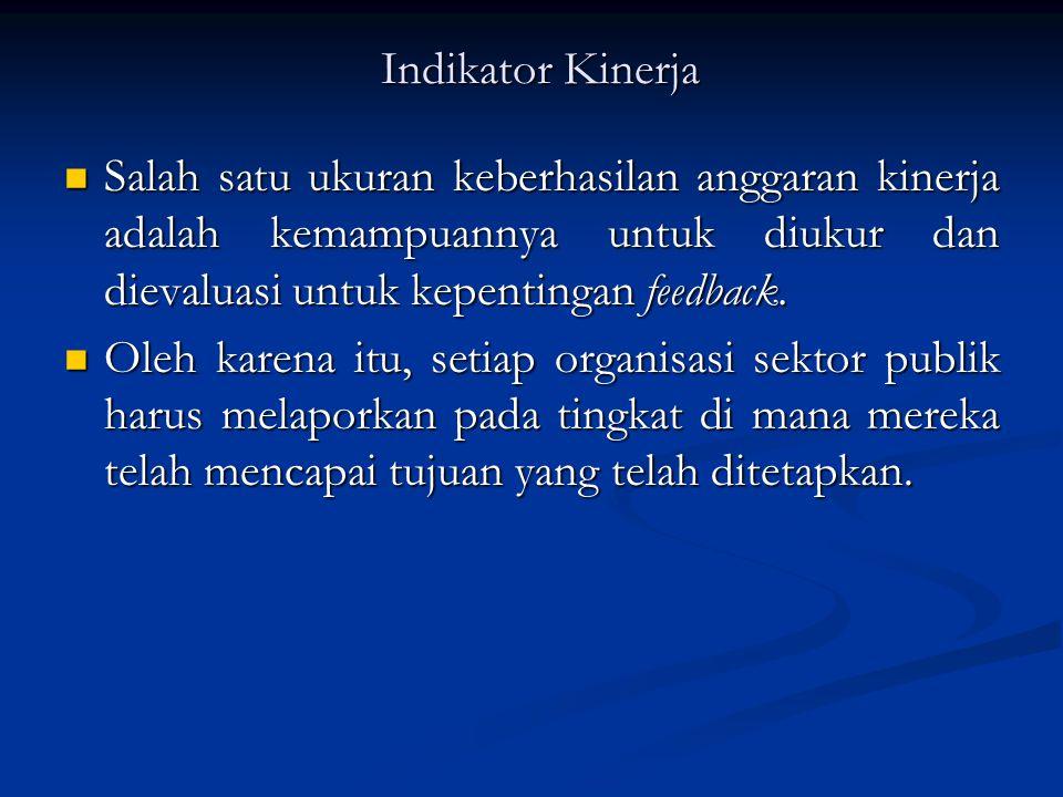 Indikator Kinerja Salah satu ukuran keberhasilan anggaran kinerja adalah kemampuannya untuk diukur dan dievaluasi untuk kepentingan feedback.