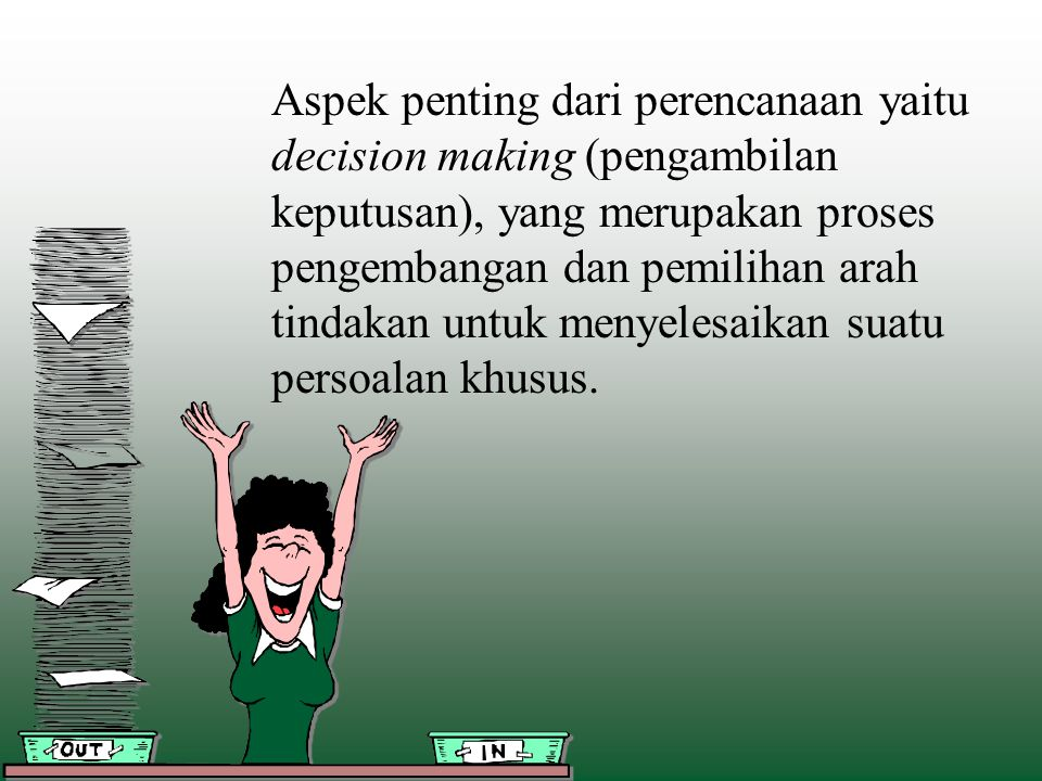 Aspek penting dari perencanaan yaitu decision making (pengambilan keputusan), yang merupakan proses pengembangan dan pemilihan arah tindakan untuk menyelesaikan suatu persoalan khusus.