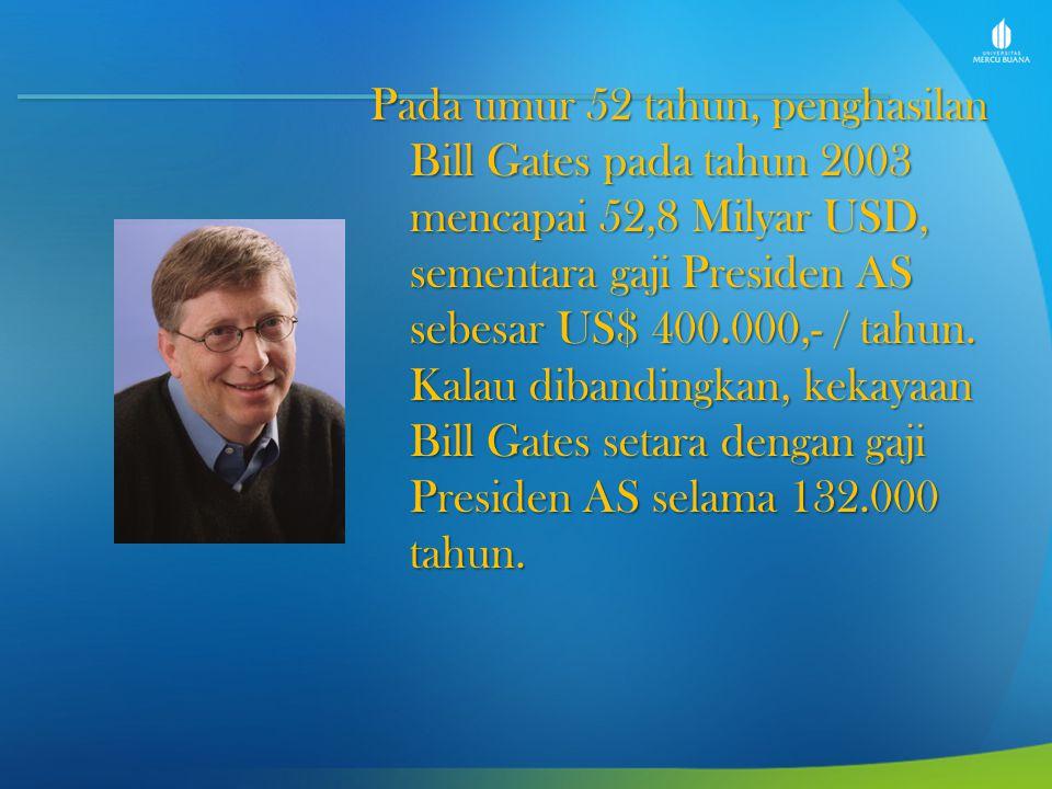 Pada umur 52 tahun, penghasilan Bill Gates pada tahun 2003 mencapai 52,8 Milyar USD, sementara gaji Presiden AS sebesar US$ 400.000,- / tahun.
