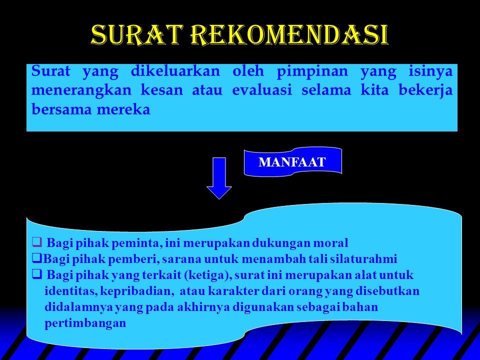 surat rekomendasi Surat yang dikeluarkan oleh pimpinan yang isinya menerangkan kesan atau evaluasi selama kita bekerja bersama mereka.