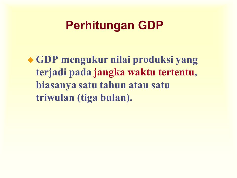 Perhitungan GDP GDP mengukur nilai produksi yang terjadi pada jangka waktu tertentu, biasanya satu tahun atau satu triwulan (tiga bulan).