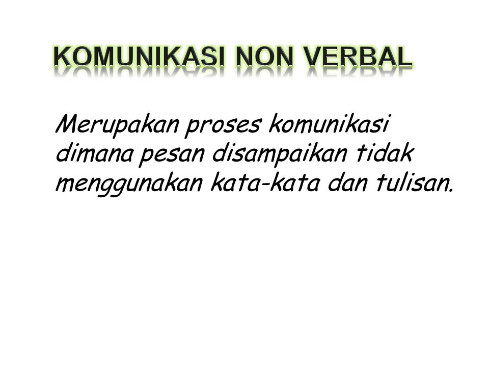 KOMUNIKASI NON VERBAL Merupakan proses komunikasi dimana pesan disampaikan tidak menggunakan kata-kata dan tulisan.
