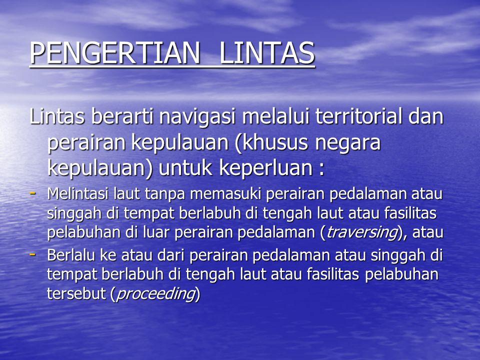 PENGERTIAN LINTAS Lintas berarti navigasi melalui territorial dan perairan kepulauan (khusus negara kepulauan) untuk keperluan :