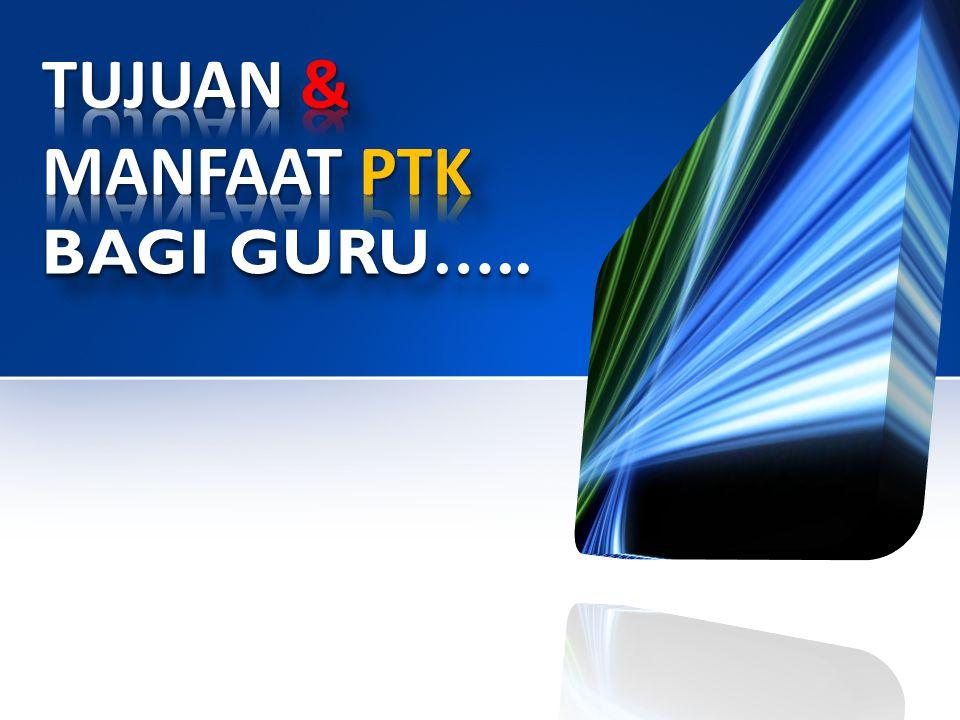 TUJUAN & MANFAAT PTK BAGI GURU…..