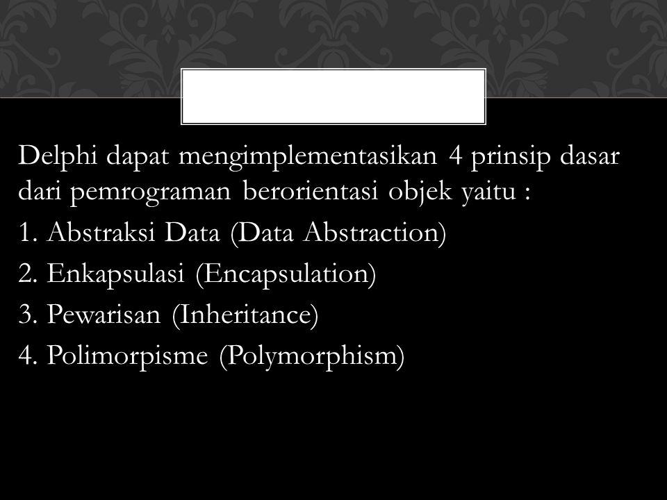 Delphi dapat mengimplementasikan 4 prinsip dasar dari pemrograman berorientasi objek yaitu : 1.