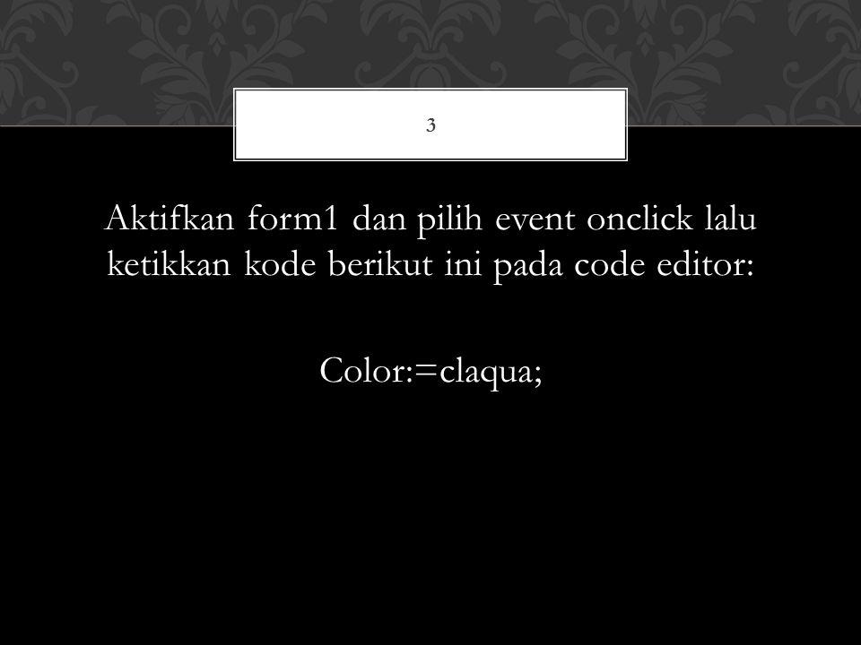 3 Aktifkan form1 dan pilih event onclick lalu ketikkan kode berikut ini pada code editor: Color:=claqua;