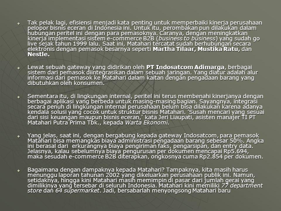 Tak pelak lagi, efisiensi menjadi kata penting untuk memperbaiki kinerja perusahaan pelopor bisnis eceran di Indonesia ini. Untuk itu, perombakan pun dilakukan dalam hubungan peritel ini dengan para pemasoknya. Caranya, dengan meningkatkan kinerja implementasi sistem e-commerce B2B (business to business) yang sudah go live sejak tahun 1999 lalu. Saat ini, Matahari tercatat sudah berhubungan secara elektronis dengan pemasok besarnya seperti Martha Tilaar, Mustika Ratu, dan Nestle.