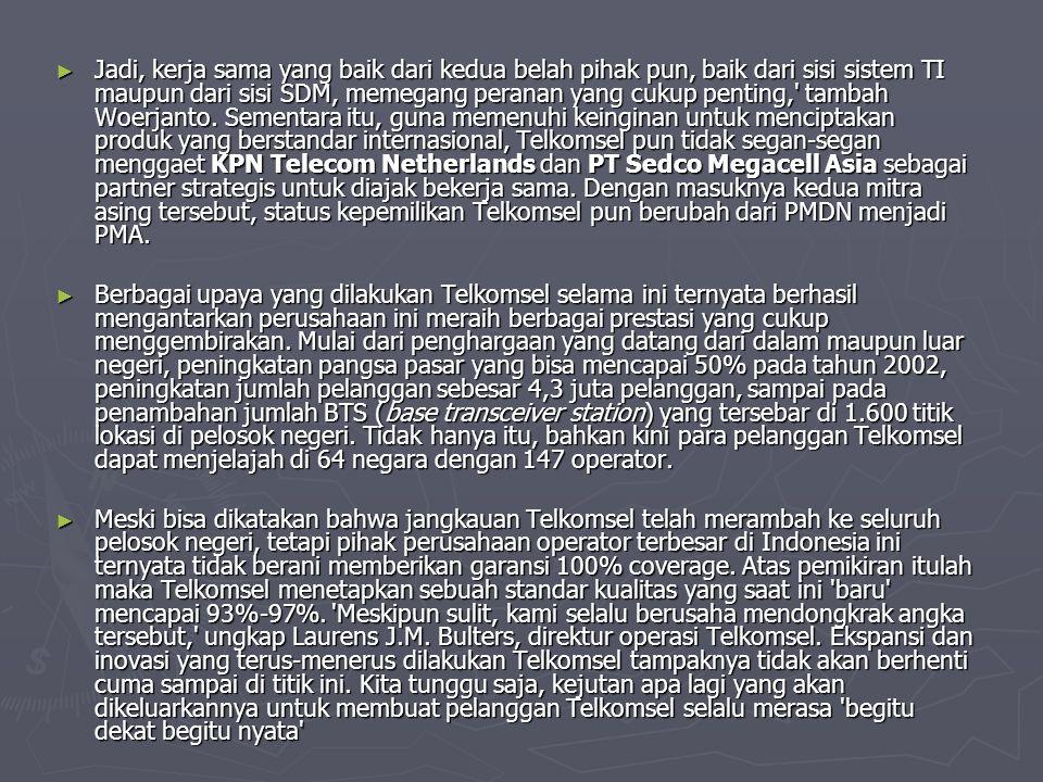 Jadi, kerja sama yang baik dari kedua belah pihak pun, baik dari sisi sistem TI maupun dari sisi SDM, memegang peranan yang cukup penting, tambah Woerjanto. Sementara itu, guna memenuhi keinginan untuk menciptakan produk yang berstandar internasional, Telkomsel pun tidak segan-segan menggaet KPN Telecom Netherlands dan PT Sedco Megacell Asia sebagai partner strategis untuk diajak bekerja sama. Dengan masuknya kedua mitra asing tersebut, status kepemilikan Telkomsel pun berubah dari PMDN menjadi PMA.