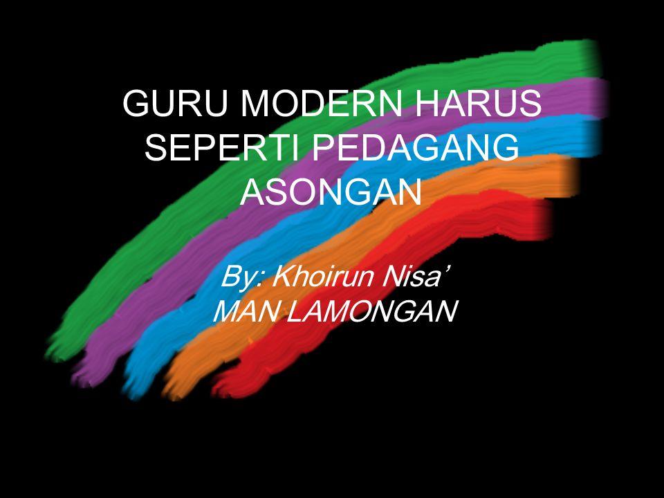 GURU MODERN HARUS SEPERTI PEDAGANG ASONGAN By: Khoirun Nisa' MAN LAMONGAN