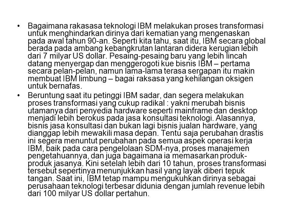 Bagaimana rakasasa teknologi IBM melakukan proses transformasi untuk menghindarkan dirinya dari kematian yang mengenaskan pada awal tahun 90-an. Seperti kita tahu, saat itu, IBM secara global berada pada ambang kebangkrutan lantaran didera kerugian lebih dari 7 milyar US dollar. Pesaing-pesaing baru yang lebih lincah datang menyergap dan menggerogoti kue bisnis IBM – pertama secara pelan-pelan, namun lama-lama terasa sergapan itu makin membuat IBM limbung – bagai raksasa yang kehilangan oksigen untuk bernafas.