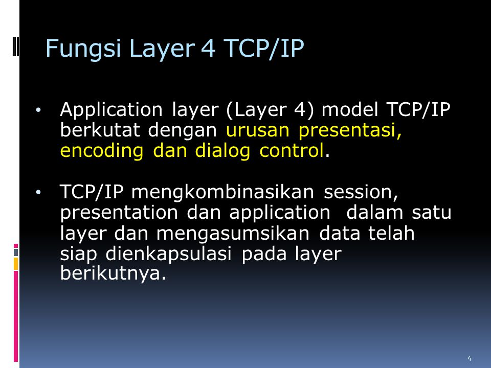 Fungsi Layer 4 TCP/IP Application layer (Layer 4) model TCP/IP berkutat dengan urusan presentasi, encoding dan dialog control.