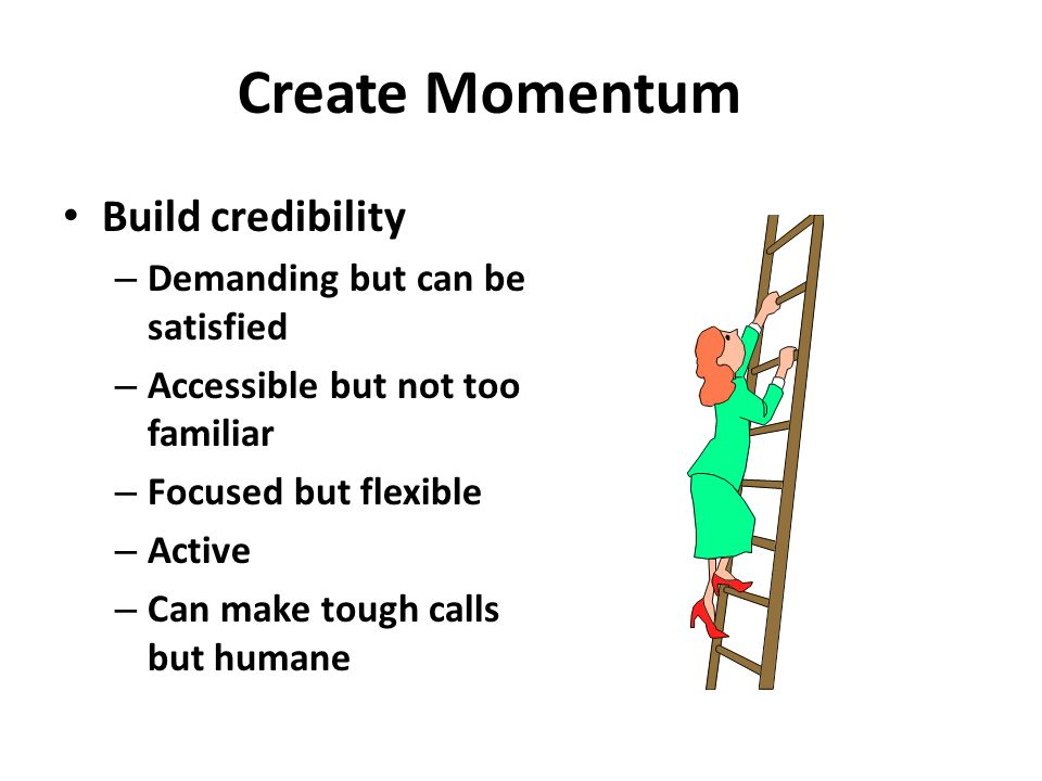 Create Momentum Build credibility Demanding but can be satisfied